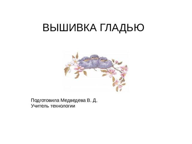 ВЫШИВКА ГЛАДЬЮ Подготовила Медведева В. Д. Учитель технологии