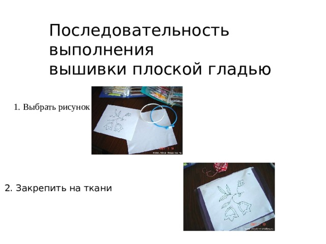 Последовательность выполнения вышивки плоской гладью 1. Выбрать рисунок 2. Закрепить на ткани