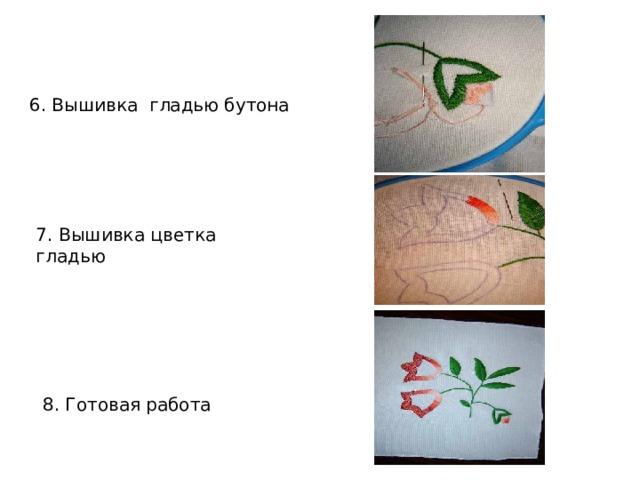 6. Вышивка гладью бутона 7. Вышивка цветка гладью 8. Готовая работа