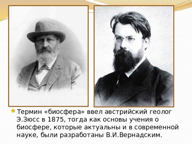 Термин «биосфера» ввел австрийский геолог Э.Зюсс в 1875, тогда как основы учения о биосфере, которые актуальны и в современной науке, были разработаны В.И.Вернадским.