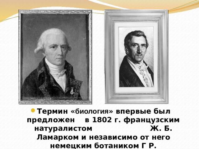 Термин « биология » впервые был предложен в 1802 г. французским натуралистом Ж. Б. Ламарком и независимо от него немецким ботаником Г Р. Тревиранусом.