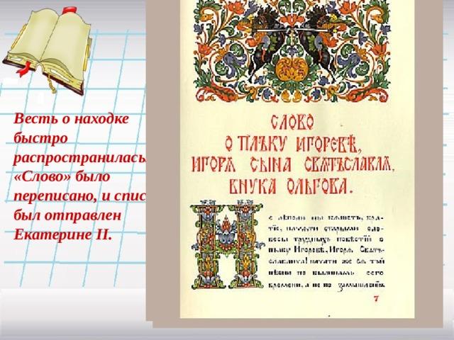 Весть о находке быстро распространилась. «Слово» было переписано, и список был отправлен Екатерине II .