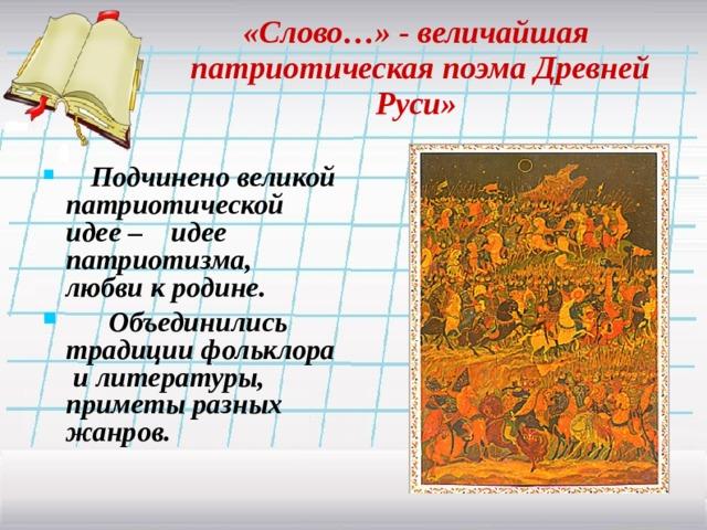 «Слово…» - величайшая  патриотическая поэма Древней Руси»  Подчинено великой патриотической идее – идее патриотизма, любви к родине.  Объединились традиции фольклора и литературы, приметы разных жанров.