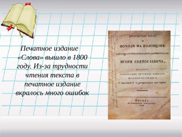 Печатное издание «Слова» вышло в 1800 году. Из-за трудности чтения текста в печатное издание вкралось много ошибок