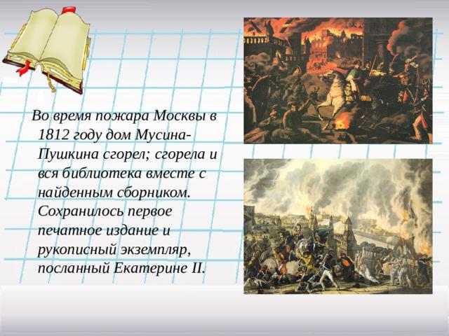 Во время пожара Москвы в 1812 году дом Мусина-Пушкина сгорел; сгорела и вся библиотека вместе с найденным сборником. Сохранилось первое печатное издание и рукописный экземпляр, посланный Екатерине II .