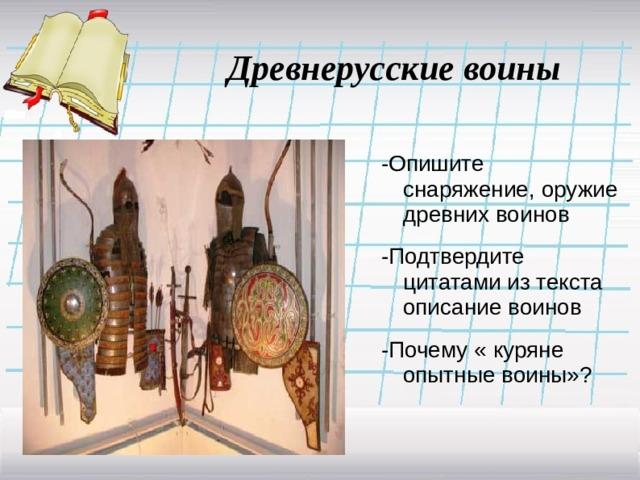 Древнерусские воины -Опишите снаряжение, оружие древних воинов -Подтвердите цитатами из текста описание воинов -Почему « куряне опытные воины»?