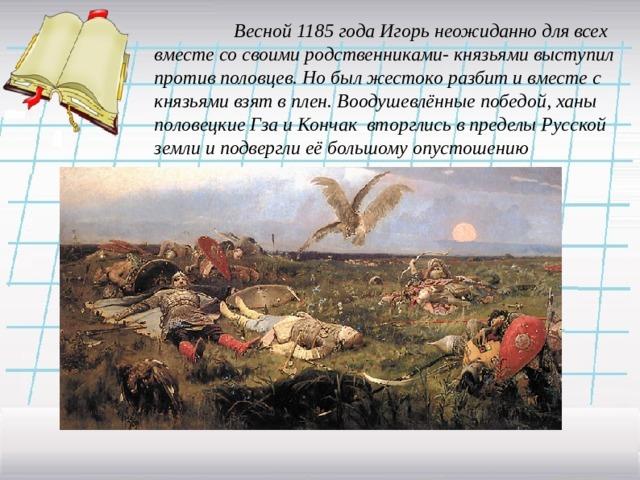 Весной 1185 года Игорь неожиданно для всех вместе со своими родственниками- князьями выступил против половцев. Но был жестоко разбит и вместе с князьями взят в плен. Воодушевлённые победой, ханы половецкие Гза и Кончак вторглись в пределы Русской земли и подвергли её большому опустошению