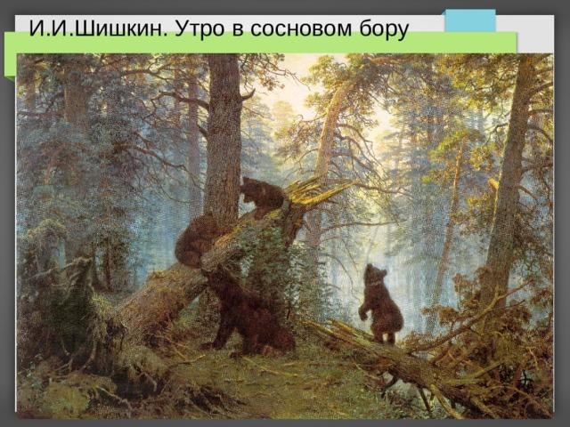 И.И.Шишкин. Утро в сосновом бору