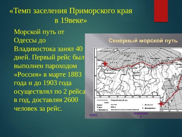 «Темп заселения Приморского края в 19 веке»  Морской путь от Одессы до Владивостока занял 40 дней. Первый рейс был выполнен пароходом «Россия» в марте 1883 года и до 1903 года осуществлял по 2 рейса в год, доставляя 2600 человек за рейс.