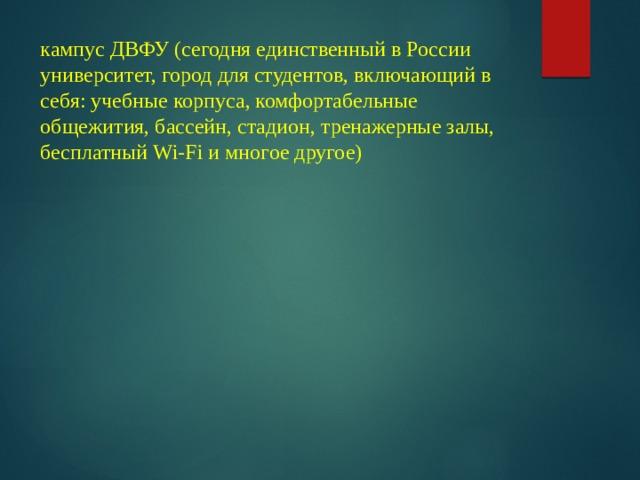 кампус ДВФУ (сегодня единственный в России университет, город для студентов, включающий в себя: учебные корпуса, комфортабельные общежития, бассейн, стадион, тренажерные залы, бесплатный Wi-Fi и многое другое)