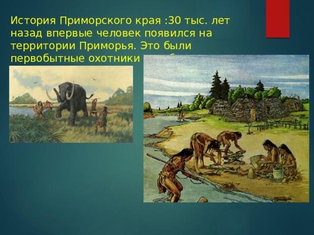 История Приморского края :30 тыс. лет назад впервые человек появился на территории Приморья. Это были первобытные охотники и рыболовы.