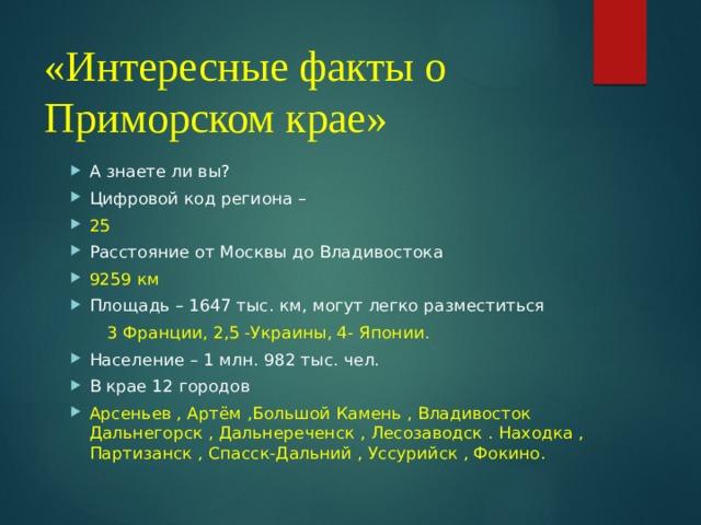 «Интересные факты о Приморском крае»   А знаете ли вы? Цифровой код региона – 25 Расстояние от Москвы до Владивостока 9259 км Площадь – 1647 тыс. км, могут легко разместиться  3 Франции, 2,5 -Украины, 4- Японии.