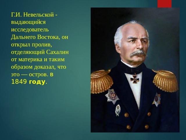 Г.И. Невельской - выдающийся исследователь Дальнего Востока, он открыл пролив, отделяющий Сахалин от материка и таким образом доказал, что это — остров. в 1849 году .