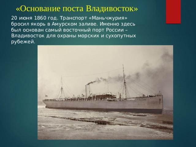 «Основание поста Владивосток» 20 июня 1860 год. Транспорт «Маньчжурия» бросил якорь в Амурском заливе. Именно здесь был основан самый восточный порт России – Владивосток для охраны морских и сухопутных рубежей.