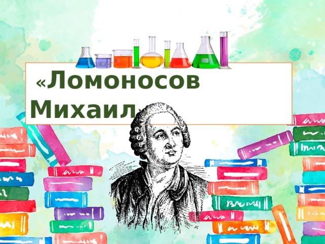 « Ломоносов Михаил »