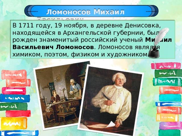 Ломоносов Михаил Васильевич В 1711 году, 19 ноября, в деревне Денисовка, находящейся в Архангельской губернии, был рожден знаменитый российский ученый Михаил Васильевич Ломоносов . Ломоносов являлся химиком, поэтом, физиком и художником.
