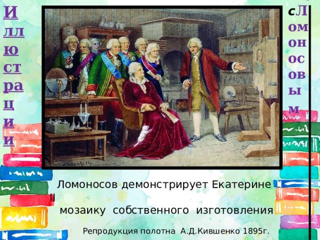 с Ломоносовым  И ллюстрации  Ломоносов демонстрирует Екатерине II  мозаику собственного изготовления  Репродукция полотна А.Д.Кившенко 1895г.