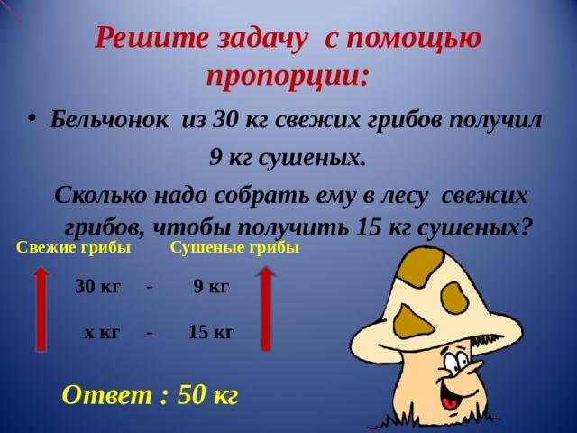 Решите задачу с помощью пропорции: Бельчонок  из 30 кг свежих грибов получил 9 кг сушеных.  Сколько надо собрать ему в лесу свежих грибов, чтобы получить 15 кг сушеных?  Свежие грибы Сушеные грибы  30 кг - 9 кг    х кг - 15 кг Ответ  : 50 кг
