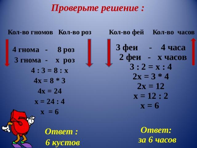 Проверьте решение : Кол-во гномов Кол-во роз  Кол-во фей Кол-во часов 3 феи - 4 часа  2 феи - х часов 3 : 2 = х : 4 2х = 3 * 4 2х = 12 х = 12 : 2 х = 6 4 гнома - 8 роз  3 гнома - х роз 4 : 3 = 8 : х 4х = 8 * 3 4х = 24 х = 24 : 4 х = 6 Ответ: за 6 часов Ответ  :  6 кустов