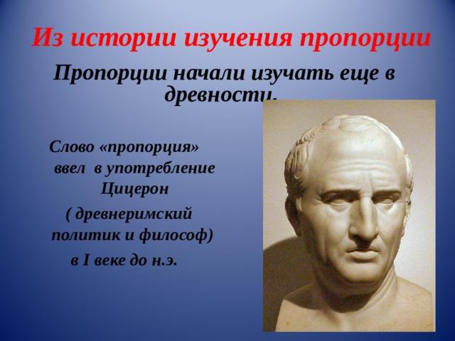 Из истории изучения пропорции Пропорции начали изучать еще в древности.  Слово «пропорция» ввел в употребление Цицерон  ( древнеримский политик и философ)  в I веке до н.э.