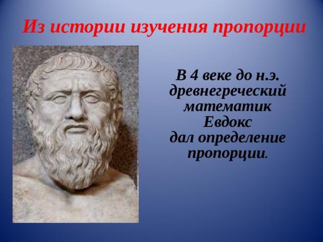 Из истории изучения пропорции  В 4 веке до н.э. древнегреческий математик  Евдокс дал определение пропорции .