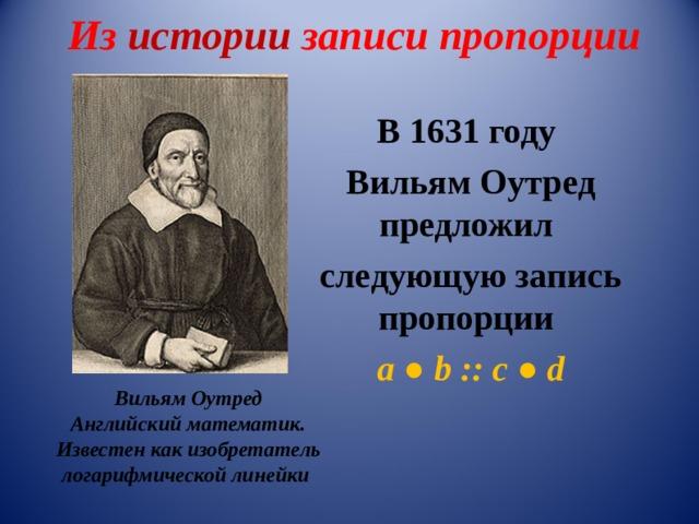 Из истории записи пропорции В 1631 году Вильям Оутред предложил следующую запись пропорции а ● b ::  с  ● d Вильям Оутред Английский математик. Известен как изобретатель логарифмической линейки