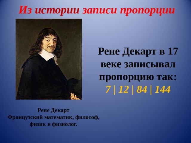 Из истории записи пропорции Рене Декарт в 17 веке записывал пропорцию так: 7   12   84   144 Рене Декарт Французскийматематик,философ, физикифизиолог.