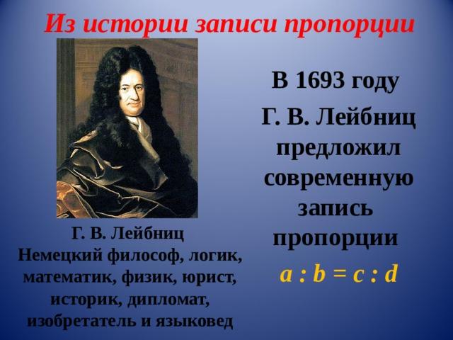 Из истории записи пропорции В 16 93 году Г. В. Лейбниц предложил современную запись пропорции а : b =  с  : d Г. В. Лейбниц Немецкийфилософ,логик,математик,физик,юрист, историк,дипломат, изобретательиязыковед
