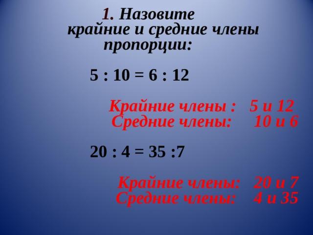 1. Назовите  крайние и средние члены  пропорции:    5 : 10 = 6 : 12  Крайние члены : 5 и 12  Средние члены: 10 и 6   20 : 4 = 35 :7  Крайние члены: 20 и 7  Средние члены: 4 и 35