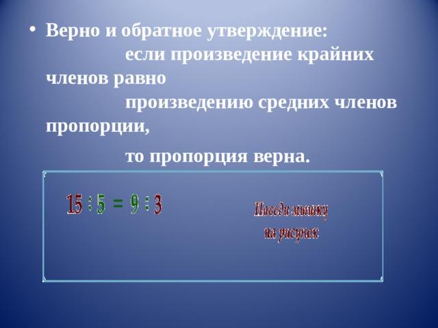 Верно и обратное утверждение:          если произведение крайних членов равно          произведению средних членов пропорции,          то пропорция верна.