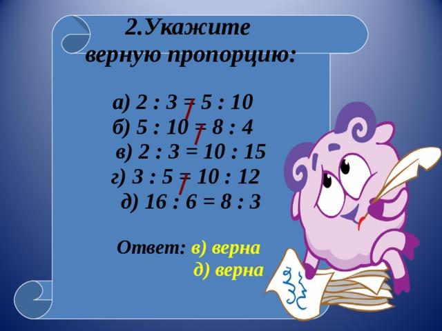 2.Укажите верную пропорцию:  а) 2 : 3 = 5 : 10 б) 5 : 10 = 8 : 4 в) 2 : 3 = 10 : 15 г) 3 : 5 = 10 : 12 д) 16 : 6 = 8 : 3  Ответ: в) верна  д) верна