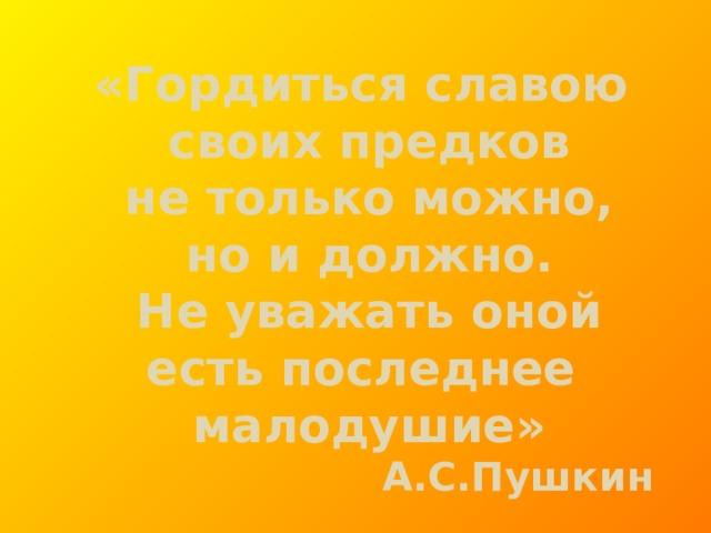 «Гордиться славою своих предков не только можно, но и должно. Не уважать оной есть последнее малодушие» А.С.Пушкин