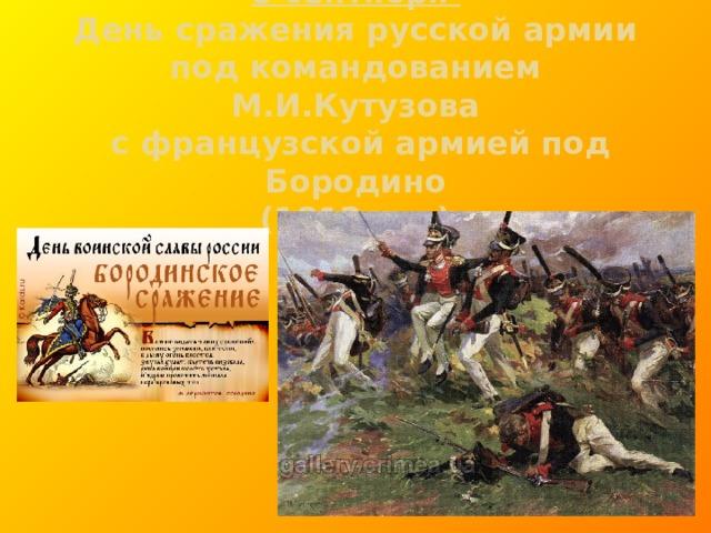 8 сентября  День сражения русской армии  под командованием М.И.Кутузова  с французской армией под Бородино  (1812 год)
