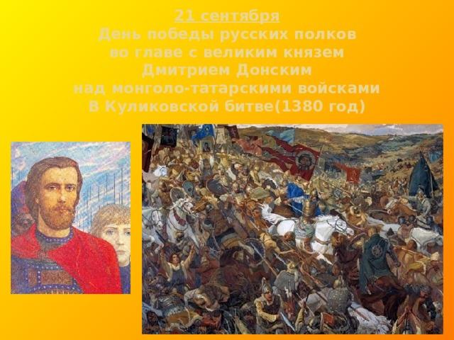 21 сентября  День победы русских полков  во главе с великим князем  Дмитрием Донским  над монголо-татарскими войсками  В Куликовской битве(1380 год)
