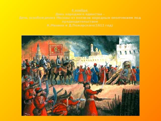 4 ноября  День народного единства –  День освобождения Москвы от поляков народным ополчением под предводительством  К.Минина и Д.Пожарского(1612 год)