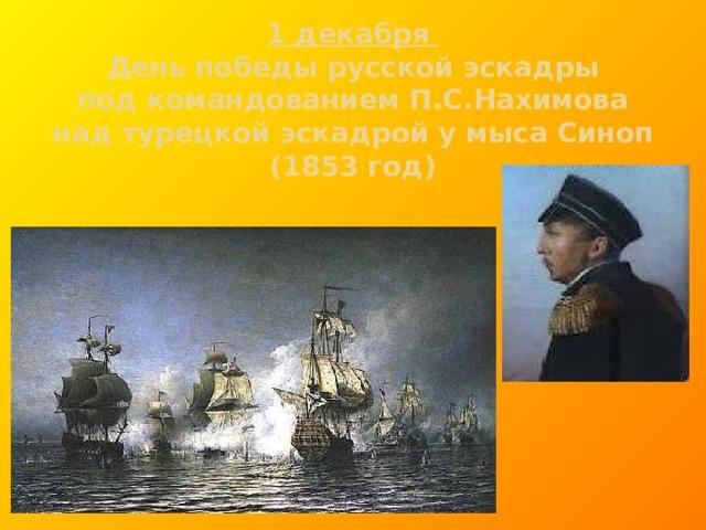 1 декабря  День победы русской эскадры  под командованием П.С.Нахимова  над турецкой эскадрой у мыса Синоп  (1853 год)