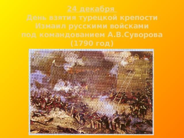 24 декабря  День взятия турецкой крепости  Измаил русскими войсками  под командованием А.В.Суворова  (1790 год)