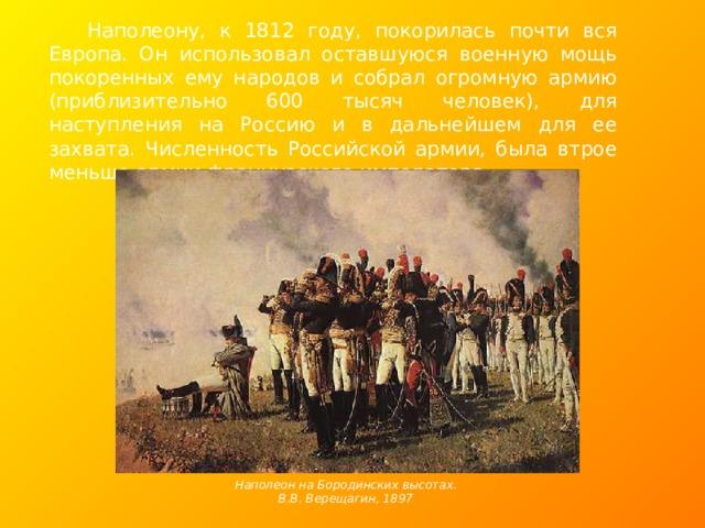 Наполеону, к 1812 году, покорилась почти вся Европа. Он использовал оставшуюся военную мощь покоренных ему народов и собрал огромную армию (приблизительно 600 тысяч человек), для наступления на Россию и в дальнейшем для ее захвата. Численность Российской армии, была втрое меньше армии французского императора. Наполеон на Бородинских высотах. В.В. Верещагин, 1897