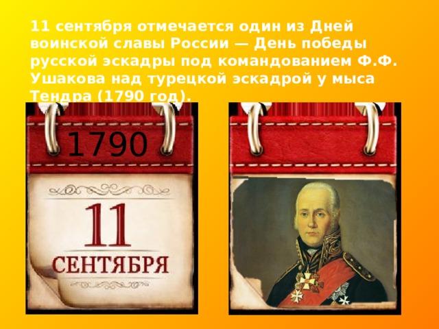 11 сентября отмечается один из Дней воинской славы России — День победы русской эскадры под командованием Ф.Ф. Ушакова над турецкой эскадрой у мыса Тендра (1790 год). 1790