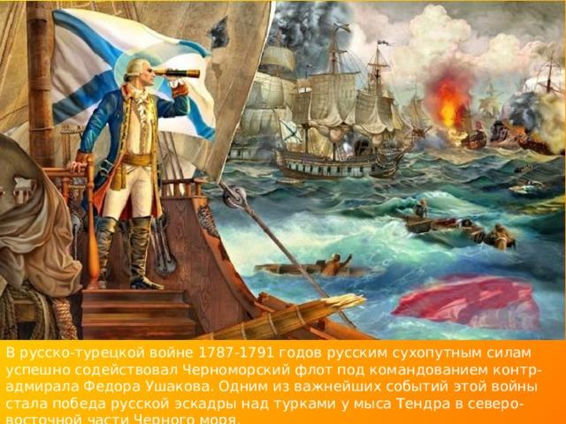 В русско-турецкой войне 1787-1791 годов русским сухопутным силам успешно содействовал Черноморский флот под командованием контр-адмирала Федора Ушакова. Одним из важнейших событий этой войны стала победа русской эскадры над турками у мыса Тендра в северо-восточной части Черного моря.