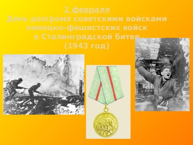 2 февраля  День разгрома советскими войсками  немецко-фашистских войск  в Сталинградской битве  (1943 год)