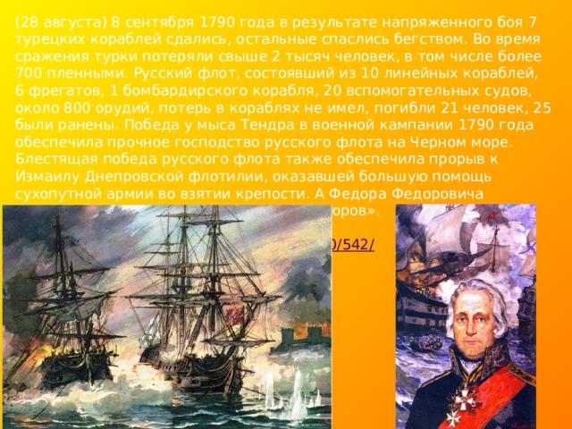 (28 августа) 8 сентября 1790 года в результате напряженного боя 7 турецких кораблей сдались, остальные спаслись бегством. Во время сражения турки потеряли свыше 2 тысяч человек, в том числе более 700 пленными. Русский флот, состоявший из 10 линейных кораблей, 6 фрегатов, 1 бомбардирского корабля, 20 вспомогательных судов, около 800 орудий, потерь в кораблях не имел, погибли 21 человек, 25 были ранены. Победа у мыса Тендра в военной кампании 1790 года обеспечила прочное господство русского флота на Черном море. Блестящая победа русского флота также обеспечила прорыв к Измаилу Днепровской флотилии, оказавшей большую помощь сухопутной армии во взятии крепости. А Федора Федоровича Ушакова в России прозвали «морской Суворов».   Источник: http://www.calend.ru/holidays/0/0/542/  © Calend.ru