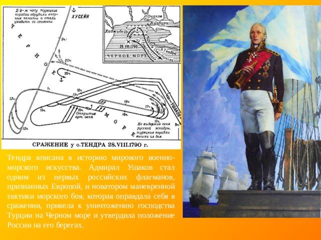 Тендра вписана в историю мирового военно-морского искусства. Адмирал Ушаков стал одним из первых российских флагманов, признанных Европой, и новатором маневренной тактики морского боя, которая оправдала себя в сражении, привела к уничтожению господства Турции на Черном море и утвердила положение России на его берегах.