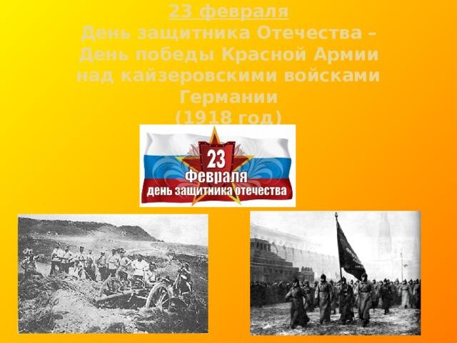 23 февраля  День защитника Отечества –  День победы Красной Армии  над кайзеровскими войсками Германии  (1918 год)