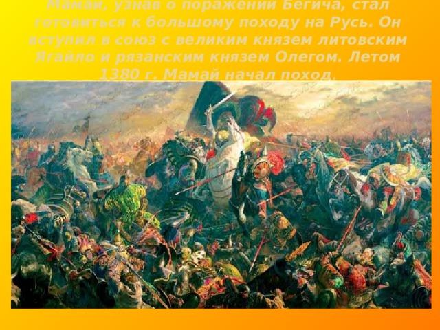 Мамай, узнав о поражении Бегича, стал готовиться к большому походу на Русь. Он вступил в союз с великим князем литовским Ягайло и рязанским князем Олегом. Летом 1380 г. Мамай начал поход .