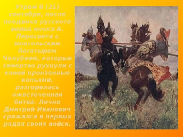 Утром 8 (21) сентября, после поединка русского воина инока А. Пересвета с монгольским богатырем Челубеем, которые замертво рухнули с коней пронзенные копьями, разгорелась ожесточенная битва. Лично Дмитрий Иванович сражался в первых рядах своих войск.