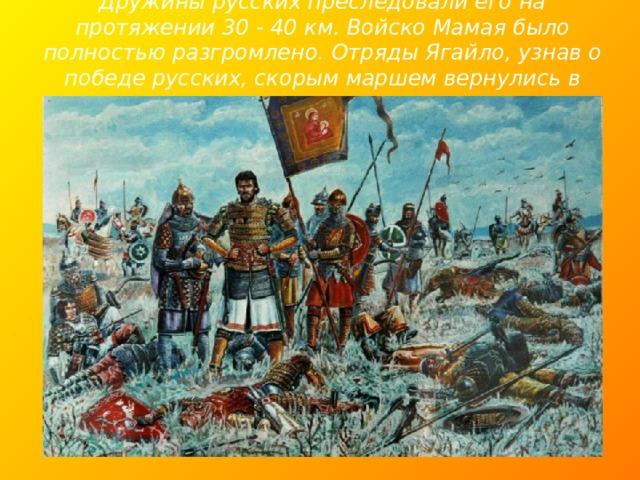 Дружины русских преследовали его на протяжении 30 - 40 км. Войско Мамая было полностью разгромлено. Отряды Ягайло, узнав о победе русских, скорым маршем вернулись в Литву.