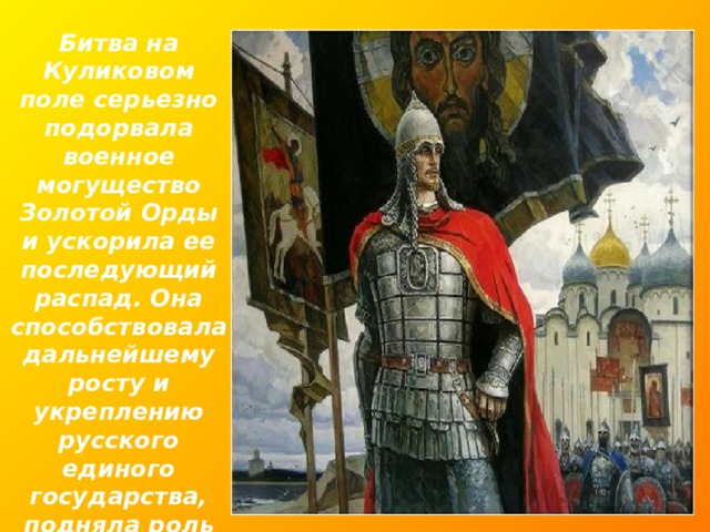 Битва на Куликовом поле серьезно подорвала военное могущество Золотой Орды и ускорила ее последующий распад. Она способствовала дальнейшему росту и укреплению русского единого государства, подняла роль Москвы как центра объединения.