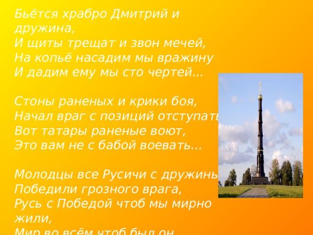 Бьётся храбро Дмитрий и дружина,  И щиты трещат и звон мечей,  На копьё насадим мы вражину  И дадим ему мы сто чертей...   Стоны раненых и крики боя,  Начал враг с позиций отступать,  Вот татары раненые воют,  Это вам не с бабой воевать...   Молодцы все Русичи с дружины,  Победили грозного врага,  Русь с Победой чтоб мы мирно жили,  Мир во всём чтоб был он навсегда