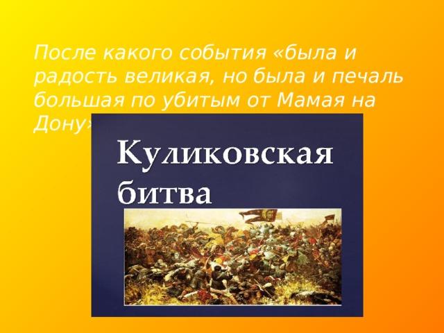 После какого события «была и радость великая, но была и печаль большая по убитым от Мамая на Дону»?